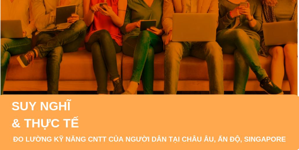 """Dự án """"Suy nghĩ và thực tế: Đo lường kỹ năng CNTT của người dân tại châu Âu, Ấn Độ và Singapore"""""""